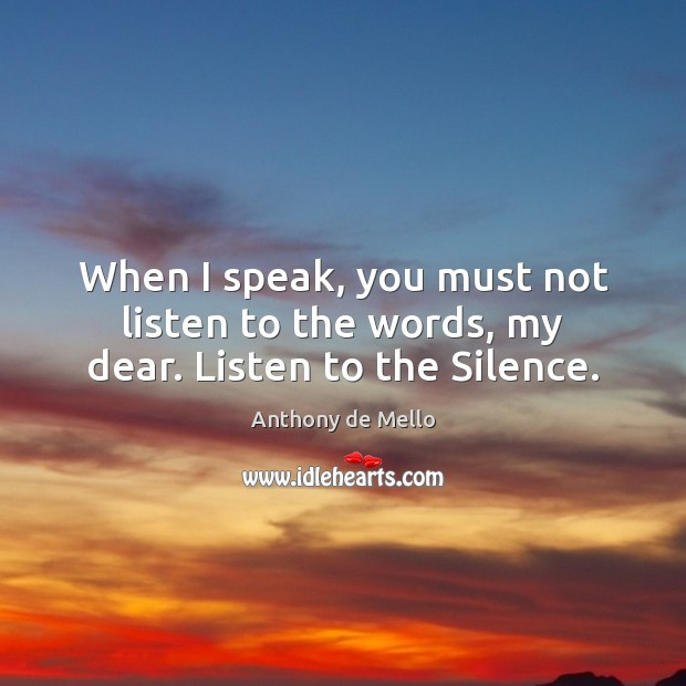 When I speak, you must not listen to the words, my dear. Listen to the Silence. Anthony de Mello Picture Quote
