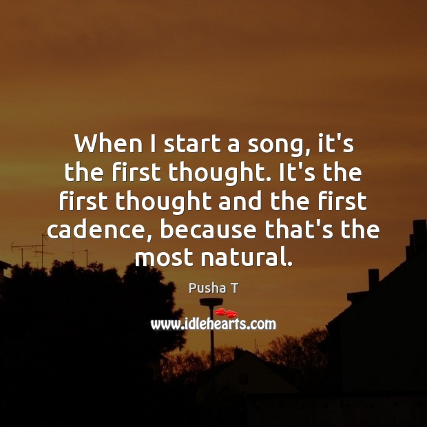 When I start a song, it's the first thought. It's the first Image