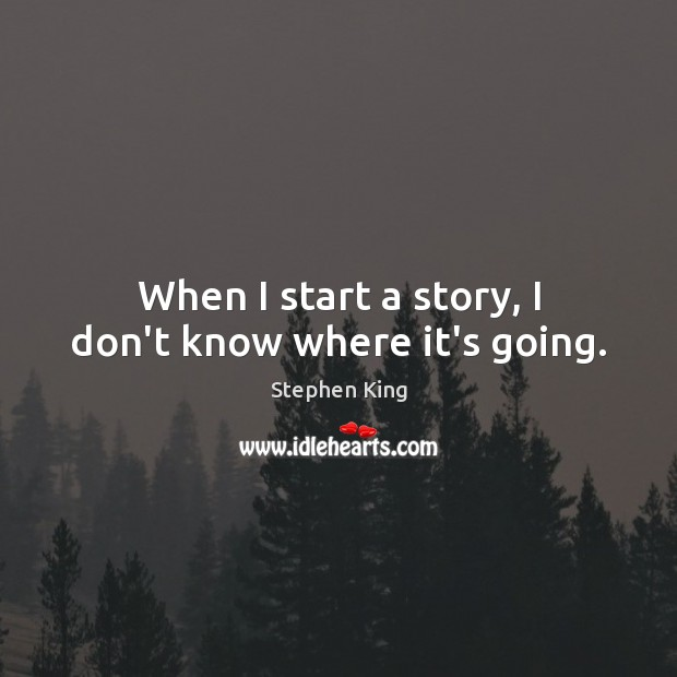 When I start a story, I don't know where it's going. Image