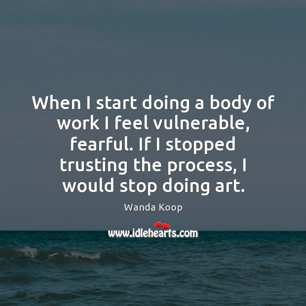 When I start doing a body of work I feel vulnerable, fearful. Image