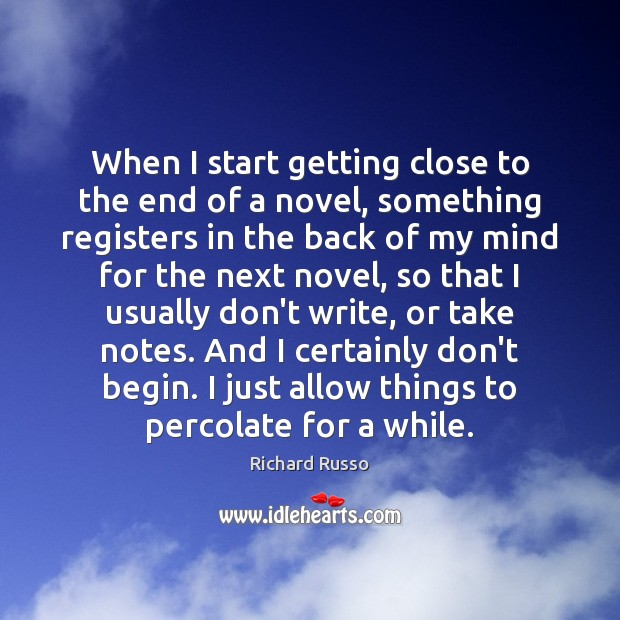 When I start getting close to the end of a novel, something Richard Russo Picture Quote