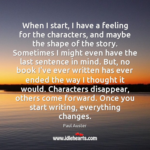 When I start, I have a feeling for the characters, and maybe Paul Auster Picture Quote