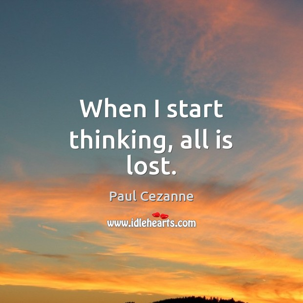 When I start thinking, all is lost. Paul Cezanne Picture Quote