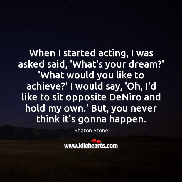 When I started acting, I was asked said, 'What's your dream?' Sharon Stone Picture Quote