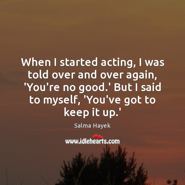 When I started acting, I was told over and over again, 'You're Salma Hayek Picture Quote