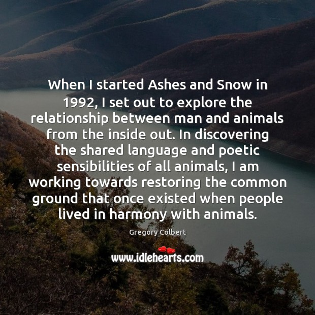 When I started Ashes and Snow in 1992, I set out to explore Image