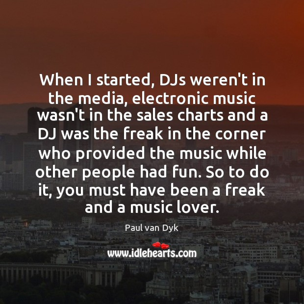 When I started, DJs weren't in the media, electronic music wasn't in Image