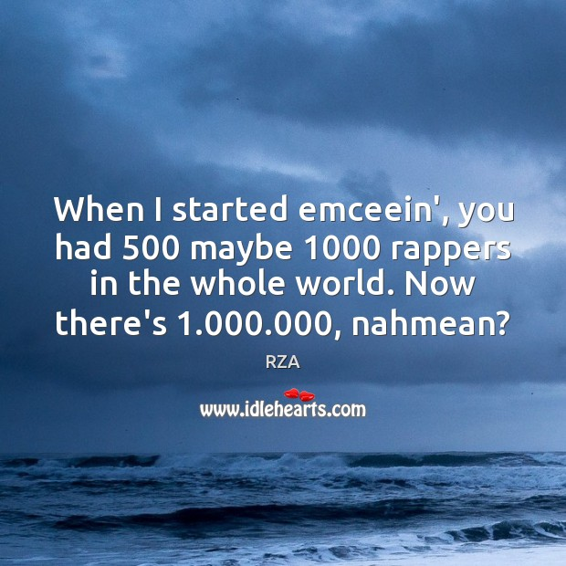 Image, When I started emceein', you had 500 maybe 1000 rappers in the whole world.