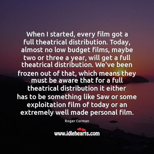 When I started, every film got a full theatrical distribution. Today, almost Roger Corman Picture Quote
