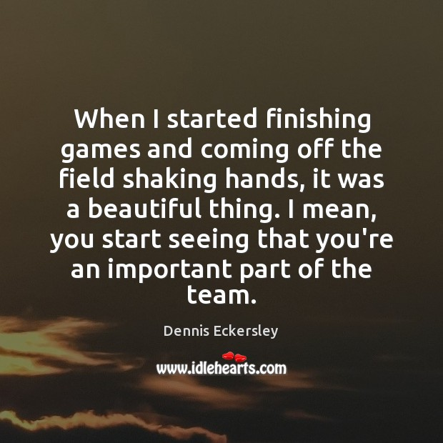 When I started finishing games and coming off the field shaking hands, Dennis Eckersley Picture Quote
