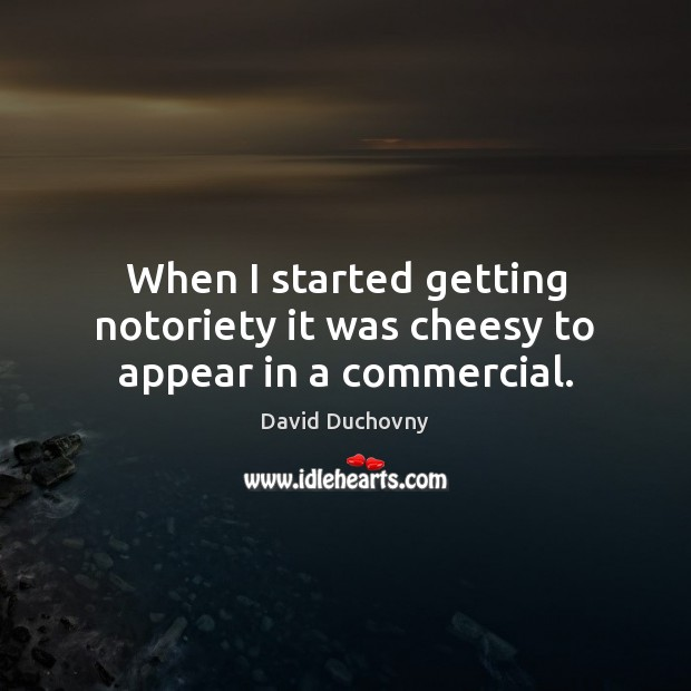 When I started getting notoriety it was cheesy to appear in a commercial. David Duchovny Picture Quote