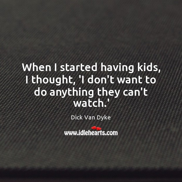 When I started having kids, I thought, 'I don't want to do anything they can't watch.' Image