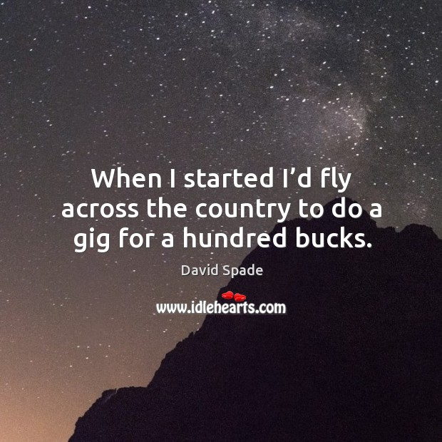 When I started I'd fly across the country to do a gig for a hundred bucks. Image