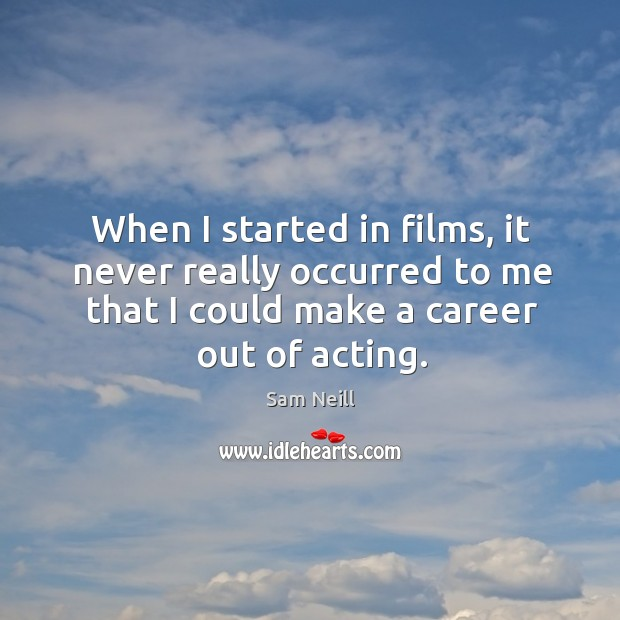 When I started in films, it never really occurred to me that I could make a career out of acting. Image