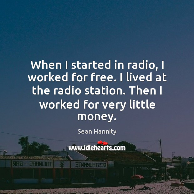 When I started in radio, I worked for free. I lived at Sean Hannity Picture Quote