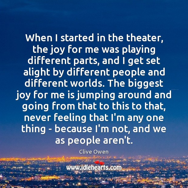 When I started in the theater, the joy for me was playing Clive Owen Picture Quote