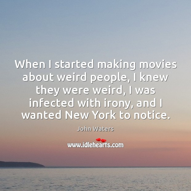 When I started making movies about weird people, I knew they were John Waters Picture Quote