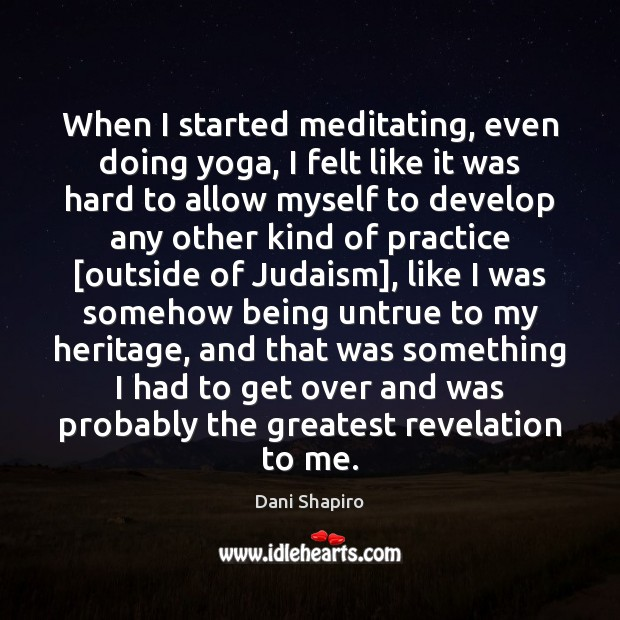 When I started meditating, even doing yoga, I felt like it was Dani Shapiro Picture Quote