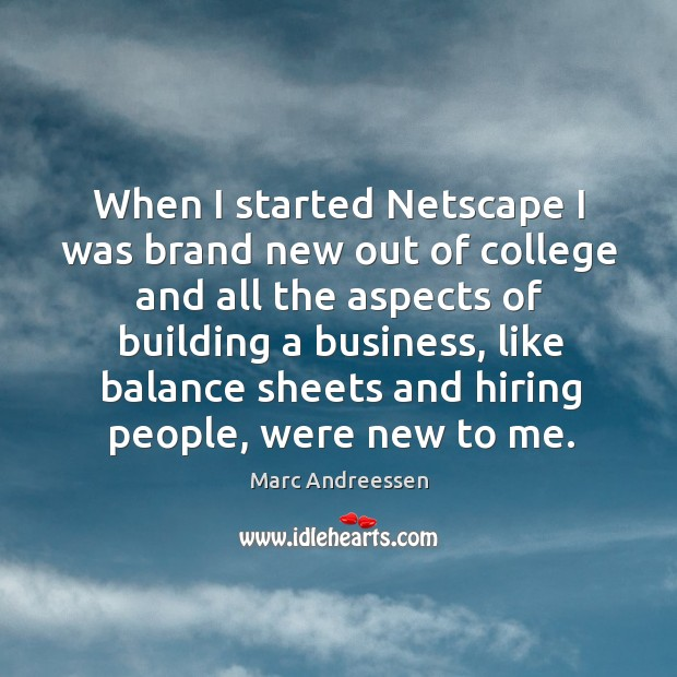 When I started netscape I was brand new out of college and all the aspects of building a business Image
