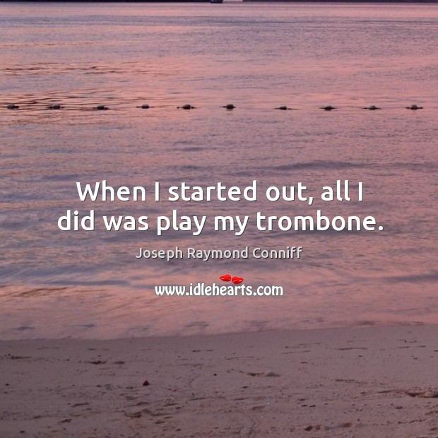 When I started out, all I did was play my trombone. Image