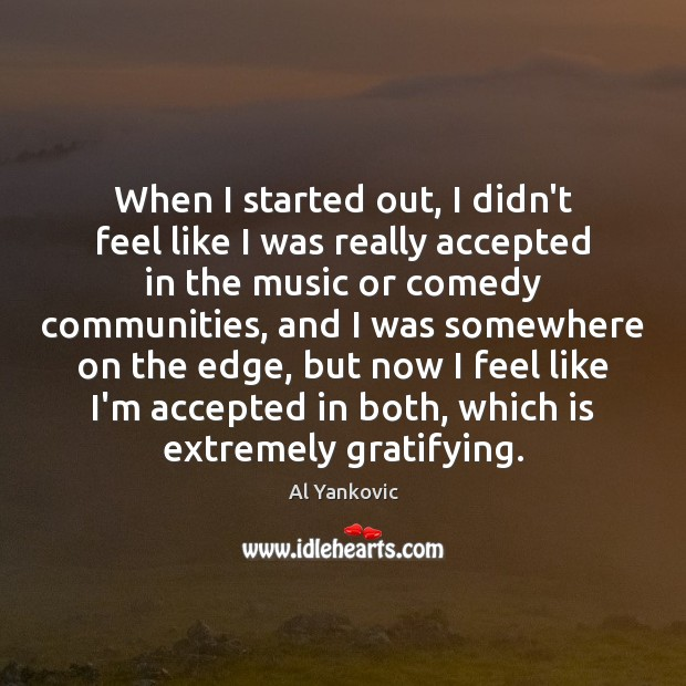 When I started out, I didn't feel like I was really accepted Al Yankovic Picture Quote