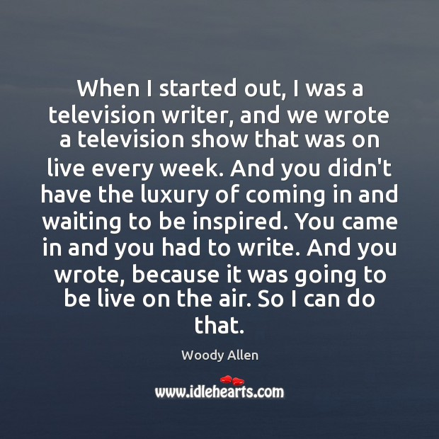 When I started out, I was a television writer, and we wrote Image