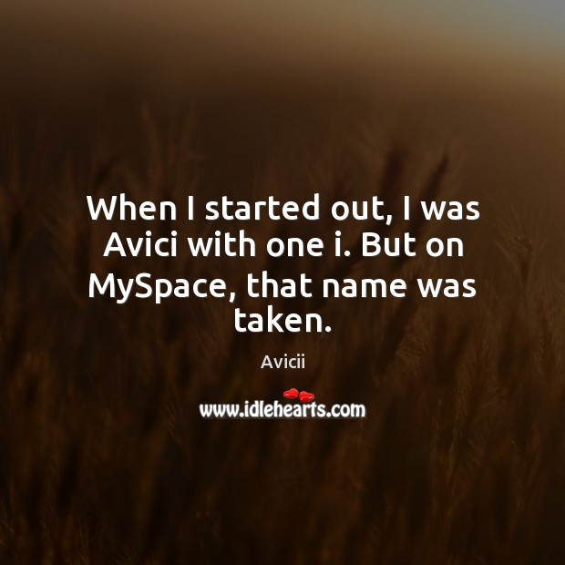 When I started out, I was Avici with one i. But on MySpace, that name was taken. Image