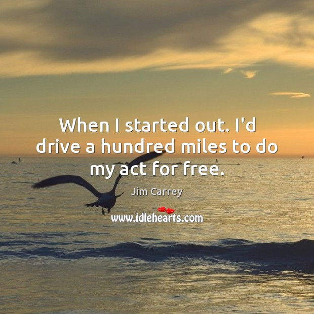 When I started out. I'd drive a hundred miles to do my act for free. Image