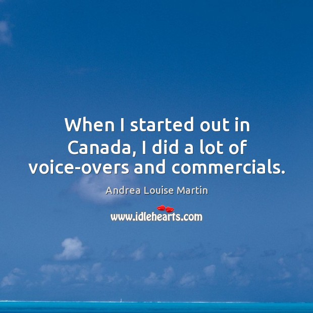 When I started out in canada, I did a lot of voice-overs and commercials. Image