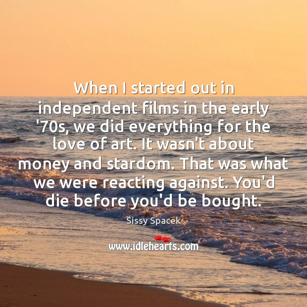 When I started out in independent films in the early '70s, Sissy Spacek Picture Quote