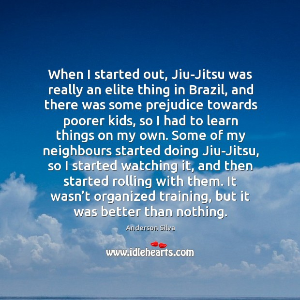 When I started out, Jiu-Jitsu was really an elite thing in Brazil, Image