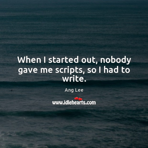 When I started out, nobody gave me scripts, so I had to write. Image