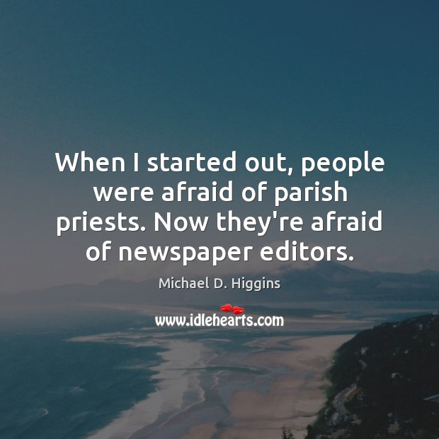 When I started out, people were afraid of parish priests. Now they're Michael D. Higgins Picture Quote