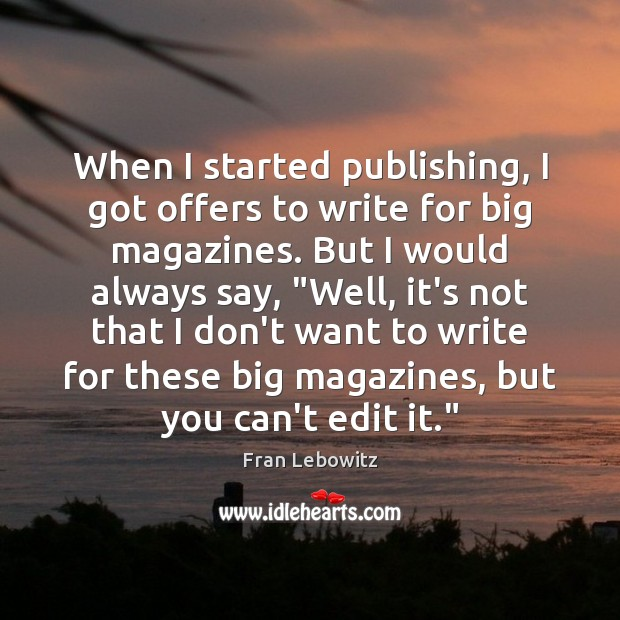 When I started publishing, I got offers to write for big magazines. Image
