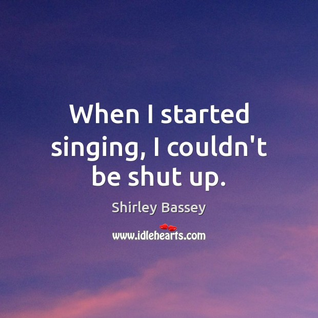 When I started singing, I couldn't be shut up. Image