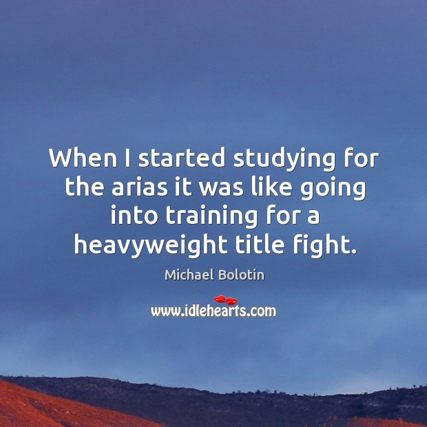 When I started studying for the arias it was like going into training for a heavyweight title fight. Michael Bolotin Picture Quote