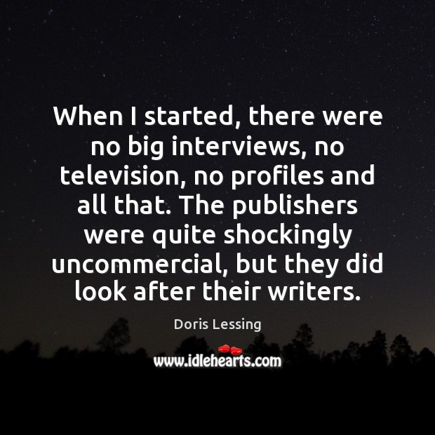 When I started, there were no big interviews, no television, no profiles Doris Lessing Picture Quote