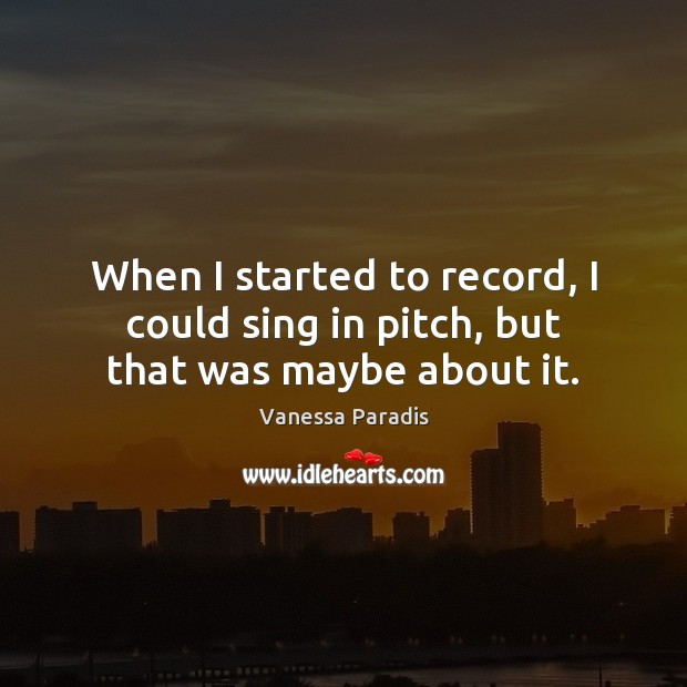When I started to record, I could sing in pitch, but that was maybe about it. Image