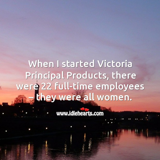 When I started victoria principal products, there were 22 full-time employees – they were all women. Image
