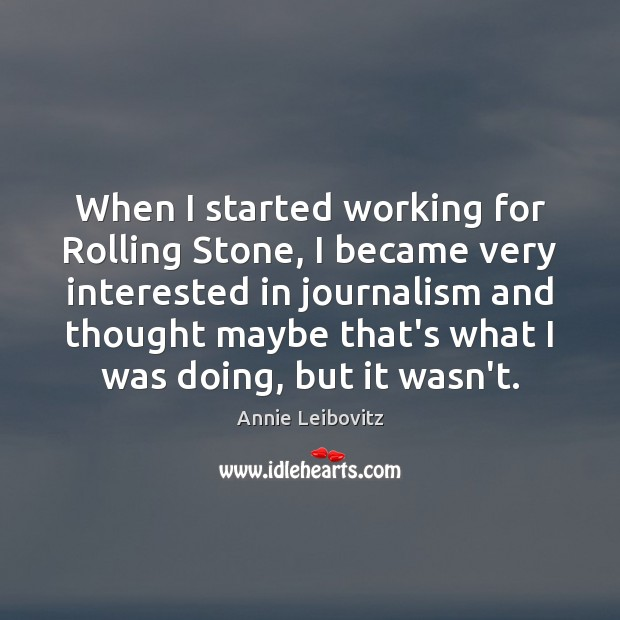 When I started working for Rolling Stone, I became very interested in Annie Leibovitz Picture Quote