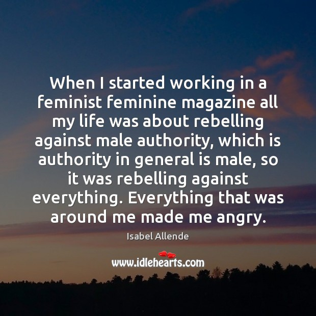 When I started working in a feminist feminine magazine all my life Isabel Allende Picture Quote