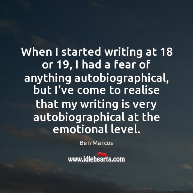 When I started writing at 18 or 19, I had a fear of anything Ben Marcus Picture Quote