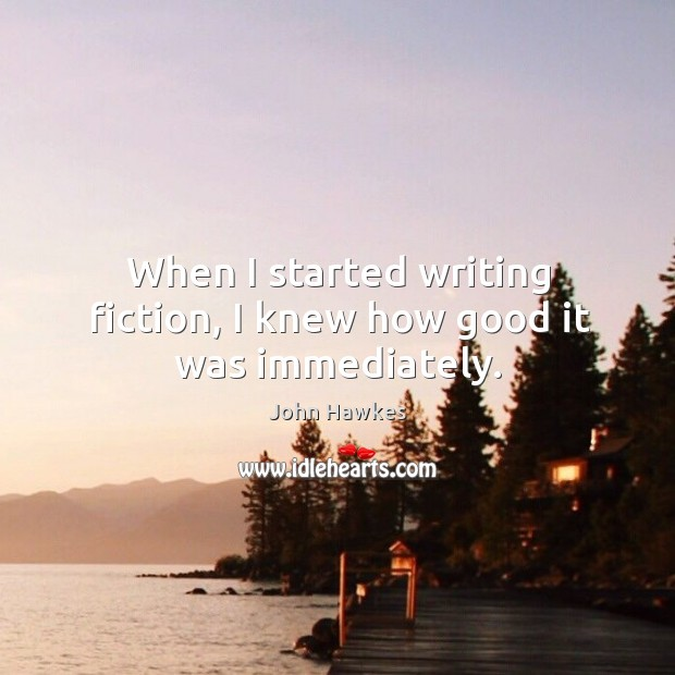 When I started writing fiction, I knew how good it was immediately. John Hawkes Picture Quote