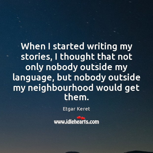 When I started writing my stories, I thought that not only nobody Etgar Keret Picture Quote