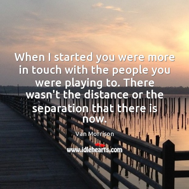 When I started you were more in touch with the people you Van Morrison Picture Quote