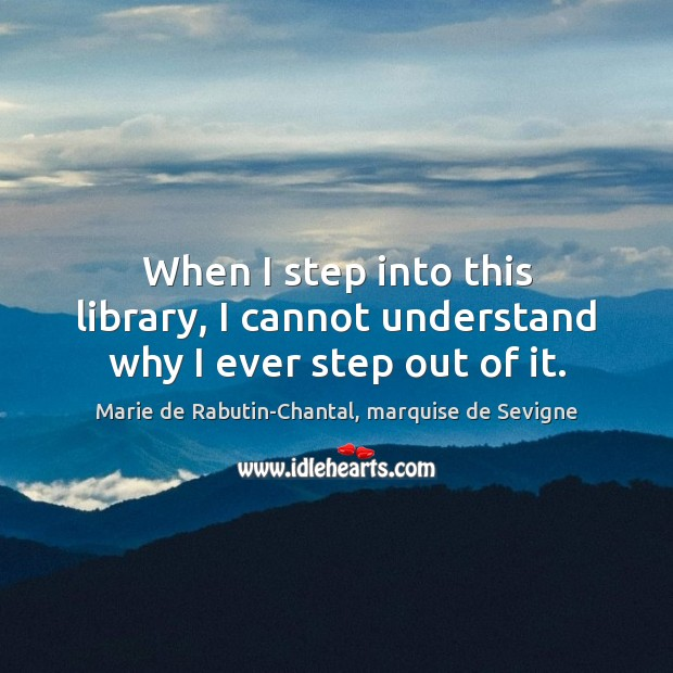 When I step into this library, I cannot understand why I ever step out of it. Image