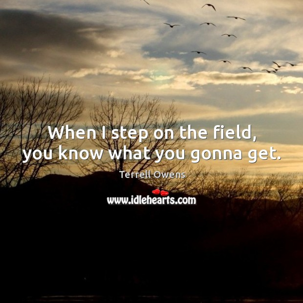 When I step on the field, you know what you gonna get. Terrell Owens Picture Quote