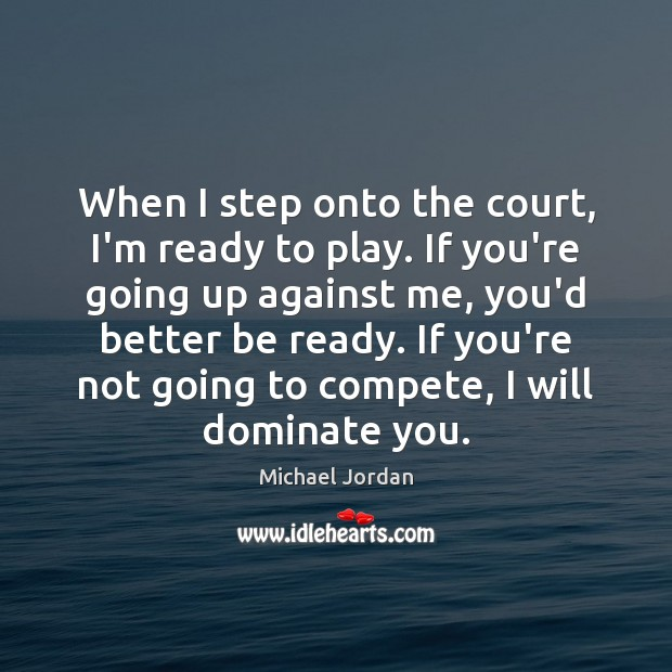 When I step onto the court, I'm ready to play. If you're Michael Jordan Picture Quote