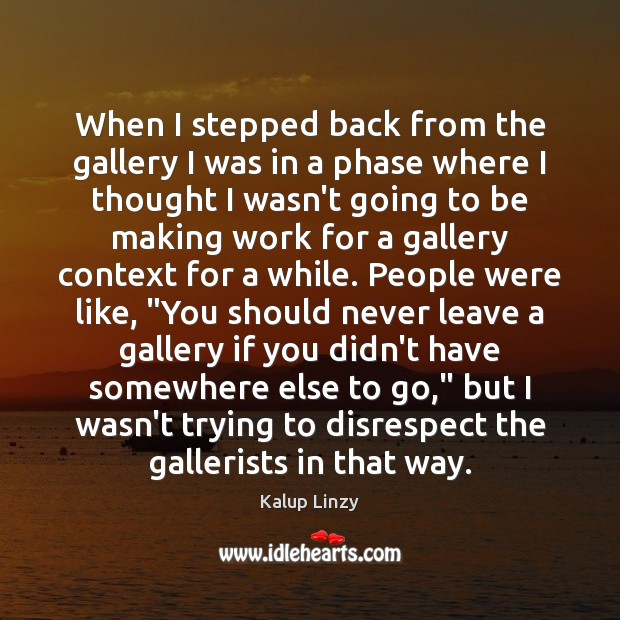 When I stepped back from the gallery I was in a phase Kalup Linzy Picture Quote