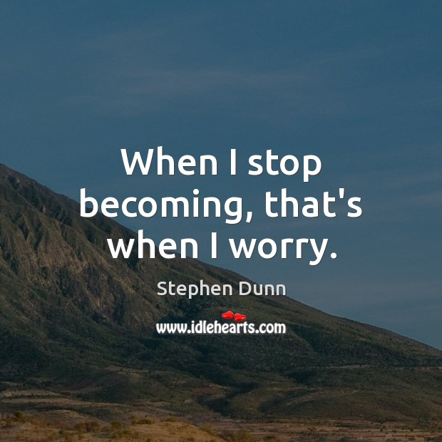 When I stop becoming, that's when I worry. Image